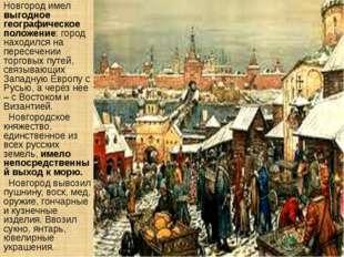 Новгород имел выгодное географическое положение: город находился на пересечен