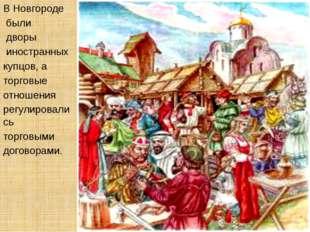 В Новгороде были дворы иностранных купцов, а торговые отношения регулировалис