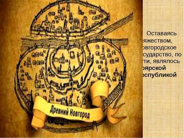 Оставаясь княжеством, Новгородское государство, по сути, являлось боярской р...