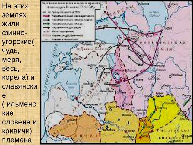 На этих землях жили финно-угорские( чудь, меря, весь, корела) и славянские (...