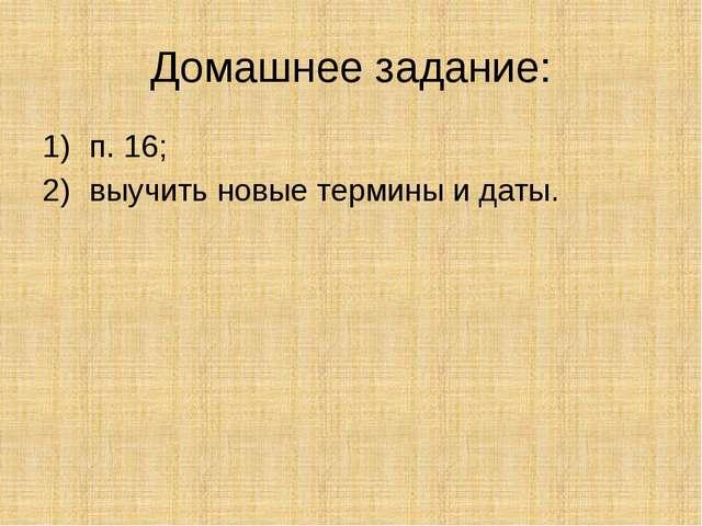 Домашнее задание: п. 16; выучить новые термины и даты.