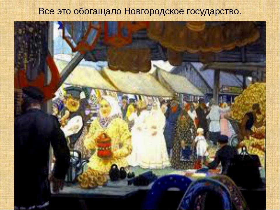 Все это обогащало Новгородское государство.