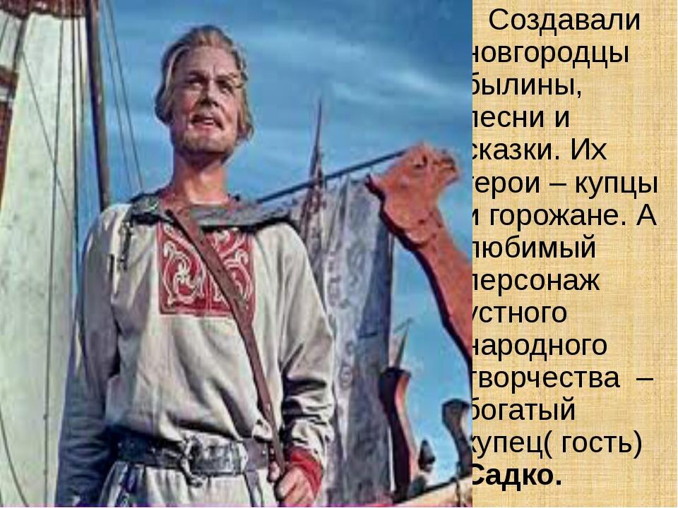 Создавали новгородцы былины, песни и сказки. Их герои – купцы и горожане. А...