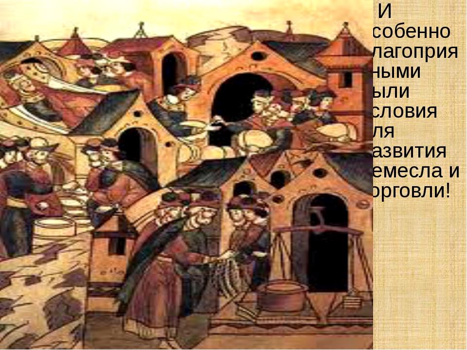 И особенно благоприятными были условия для развития ремесла и торговли!