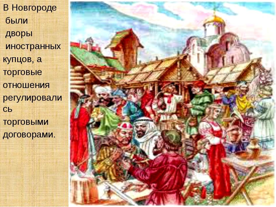 В Новгороде были дворы иностранных купцов, а торговые отношения регулировалис...