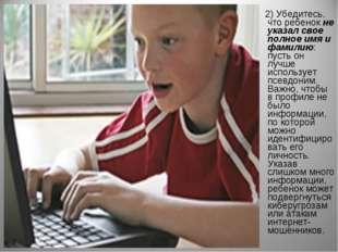 2) Убедитесь, что ребенокне указал свое полное имя и фамилию: пусть он лучш