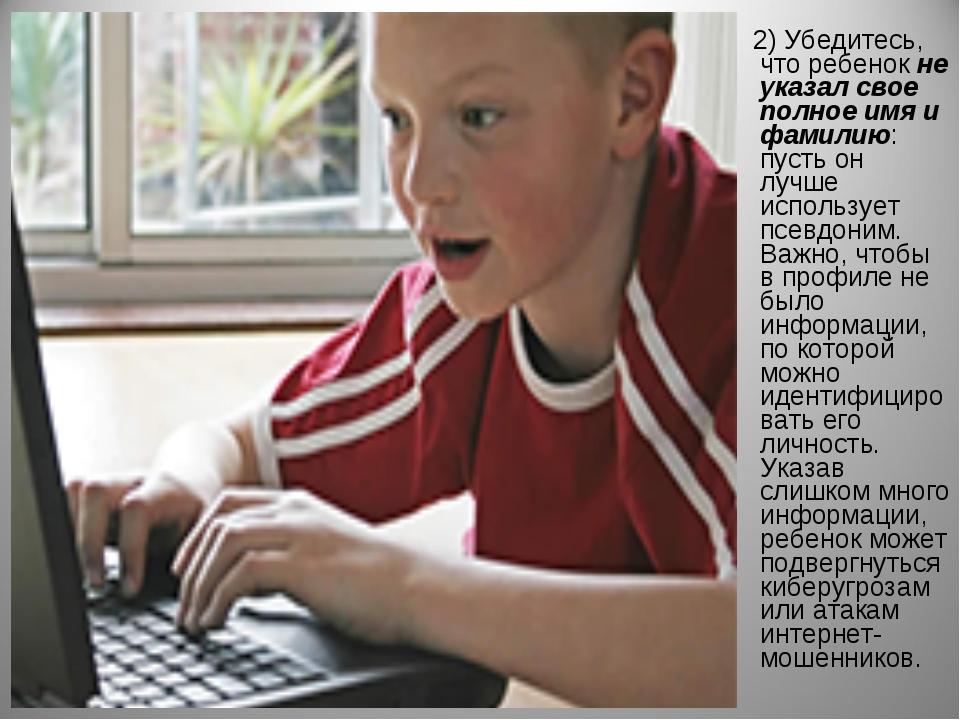 2) Убедитесь, что ребенокне указал свое полное имя и фамилию: пусть он лучш...