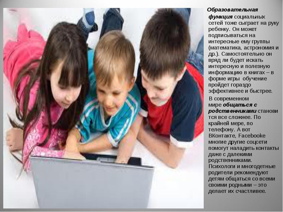 Образовательная функциясоциальных сетей тоже сыграет на руку ребенку. Он мо...