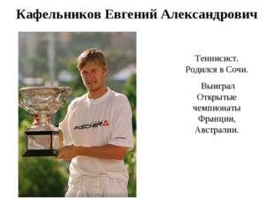 Кафельников Евгений Александрович Теннисист. Родился в Cочи. Выиграл Открытые