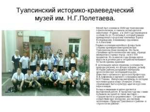 Туапсинский историко-краеведческий музей им. Н.Г.Полетаева. Музей был основан