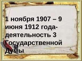 1 ноября 1907 – 9 июня 1912 года- деятельность 3 Государственной Думы.