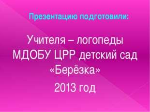 Презентацию подготовили: Учителя – логопеды МДОБУ ЦРР детский сад «Берёзка» 2