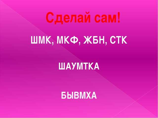Сделай сам! ШМК, МКФ, ЖБН, СТК ШАУМТКА БЫВМХА