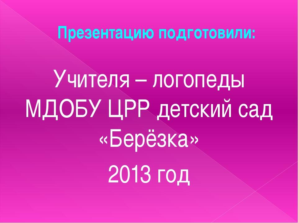 Презентацию подготовили: Учителя – логопеды МДОБУ ЦРР детский сад «Берёзка» 2...