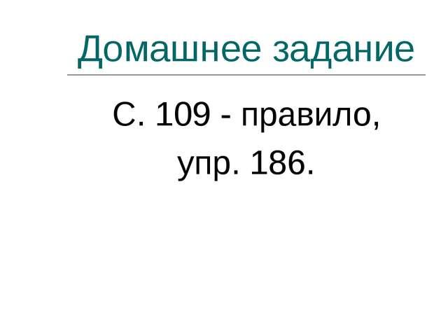 Домашнее задание С. 109 - правило, упр. 186.