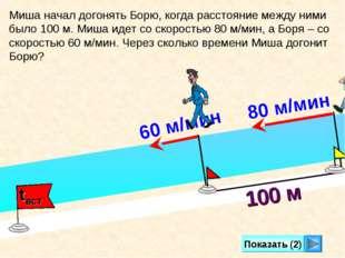 Показать (2) 100 м Миша начал догонять Борю, когда расстояние между ними было