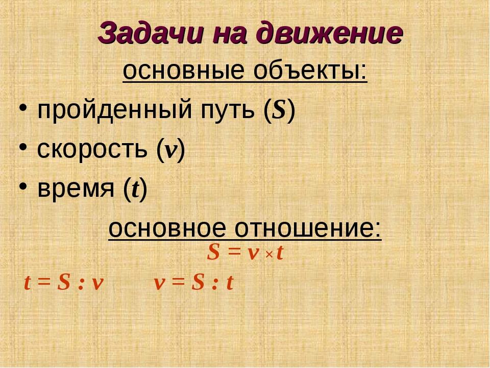 Задачи на движение основные объекты: пройденный путь (S) скорость (v) время (...