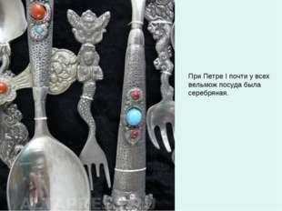 При Петре I почти у всех вельмож посуда была серебряная.