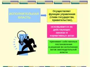 ИСПОЛНИТЕЛЬНАЯ ВЛАСТЬ Осуществляет функции управления (глава государства, пра