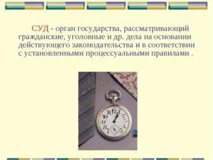 СУД - орган государства, рассматривающий гражданские, уголовные и др. де