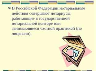 В Российской Федерации нотариальные действия совершают нотариусы, работающие