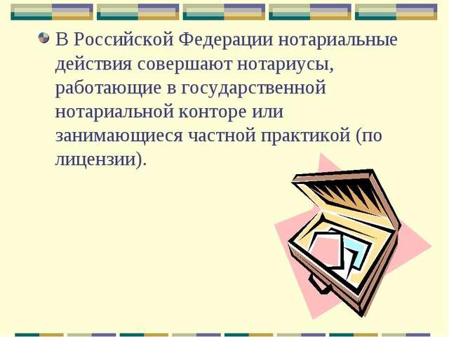 В Российской Федерации нотариальные действия совершают нотариусы, работающие...