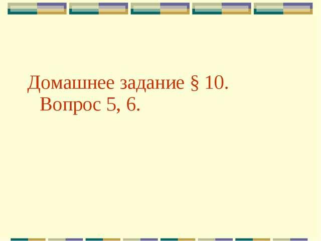 Домашнее задание § 10. Вопрос 5, 6.