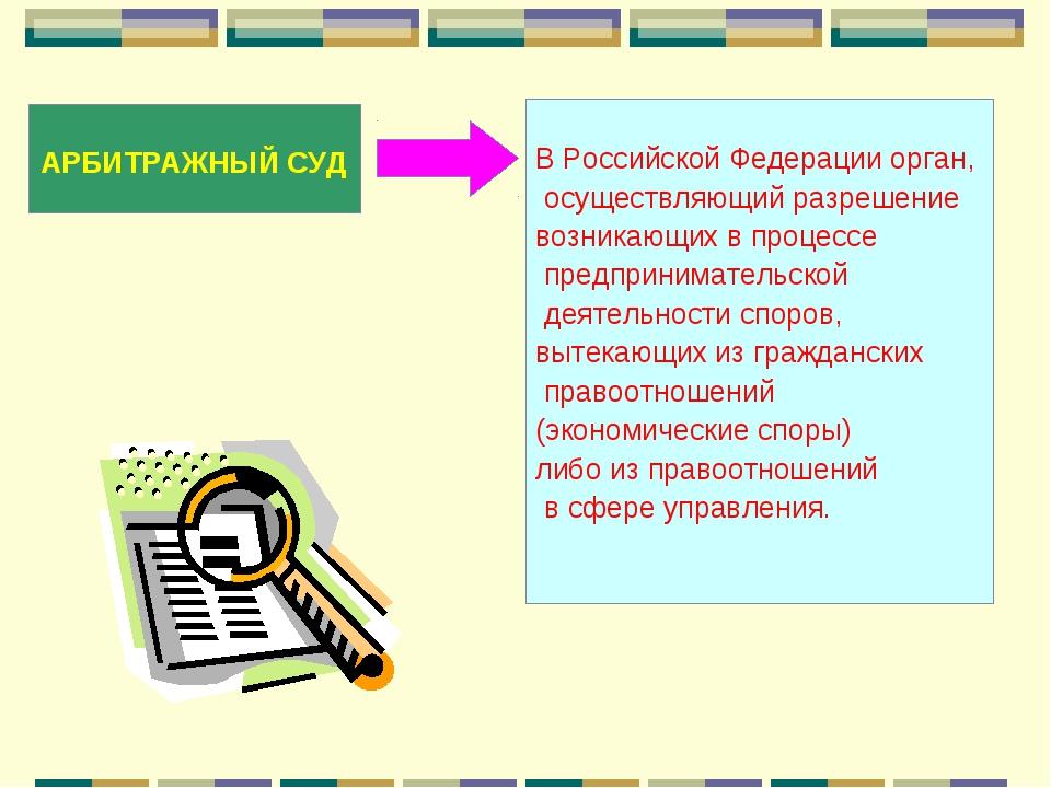 АРБИТРАЖНЫЙ СУД В Российской Федерации орган, осуществляющий разрешение возн...