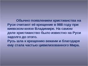 Обычно появлением христианства на Руси считают её крещение в 988 году при ки