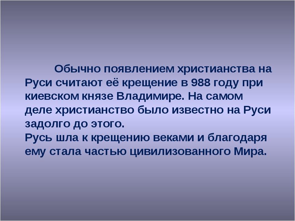 Обычно появлением христианства на Руси считают её крещение в 988 году при ки...