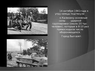 14 октября 1941года к утру немцы подтянули к Калинину основные силы ударной