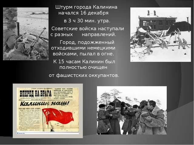 Штурм города Калинина начался 16 декабря в 3 ч 30 мин. утра. Советские войск...