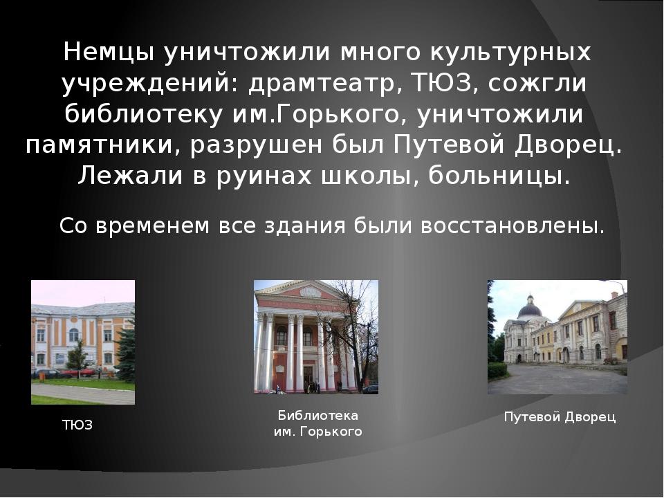 Немцы уничтожили много культурных учреждений: драмтеатр, ТЮЗ, сожгли библиот...