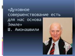 «Духовное совершенствование есть для нас основа жизни на Земле» Ш. Амонашвили
