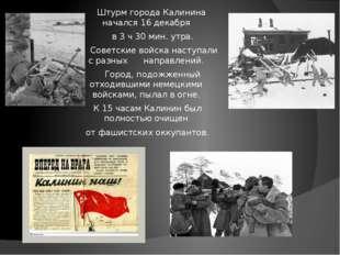 Штурм города Калинина начался 16 декабря в 3 ч 30 мин. утра. Советские войск