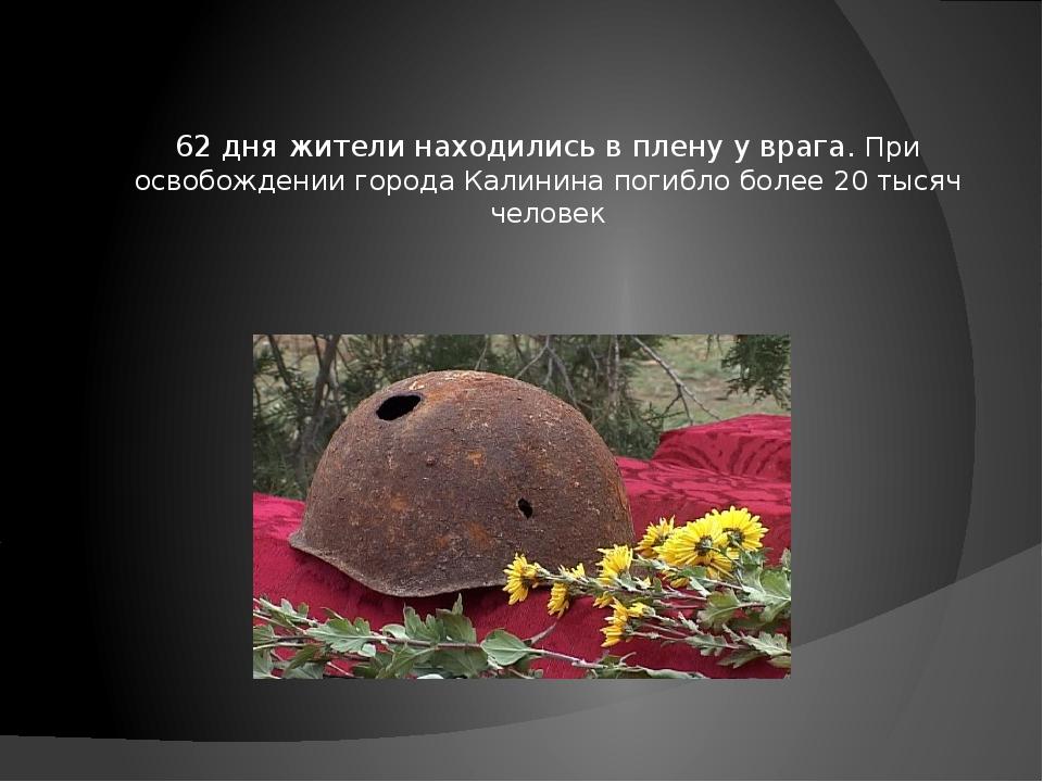 62 дня жители находились в плену у врага. При освобождении города Калинина по...