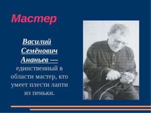 Мастер Василий Семёнович Ананьев — единственный в области мастер, кто умеет п