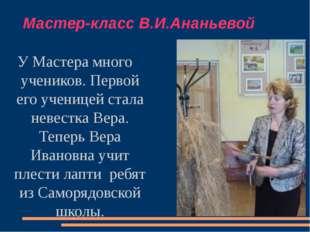 Мастер-класс В.И.Ананьевой У Мастера много учеников. Первой его ученицей стал