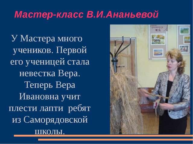 Мастер-класс В.И.Ананьевой У Мастера много учеников. Первой его ученицей стал...