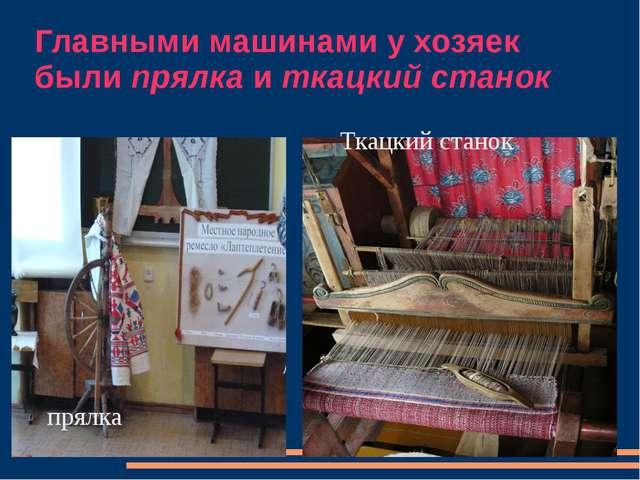 Главными машинами у хозяек были прялка и ткацкий станок прялка Ткацкий станок