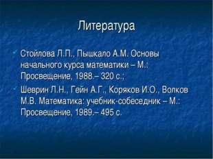 Литература Стойлова Л.П., Пышкало А.М. Основы начального курса математики – М