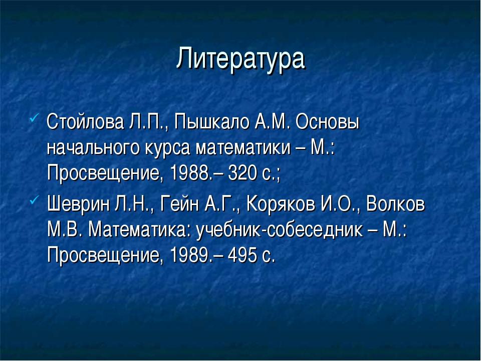 Литература Стойлова Л.П., Пышкало А.М. Основы начального курса математики – М...