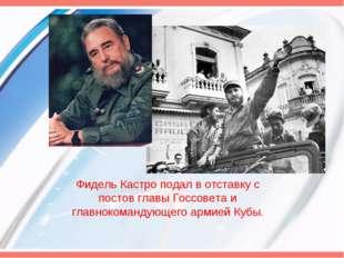Фидель Кастро подал в отставку с постов главы Госсовета и главнокомандующего
