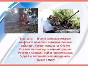 8 августа— В зоне южноосетинского конфликта начались активные боевые действ