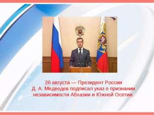26 августа— Президент России Д.А.Медведев подписал указ о признании незави