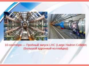 10 сентября — Пробный запуск LHC (Large Hadron Collider) (Большой адронный ко