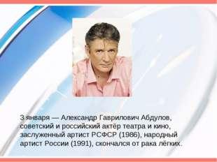 3 января— Александр Гаврилович Абдулов, советский и российский актёр театра