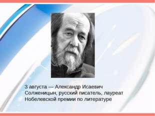 3 августа— Александр Исаевич Солженицын, русский писатель, лауреат Нобелевск