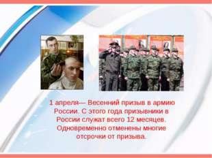 1 апреля— Весенний призыв в армию России. С этого года призывники в России с