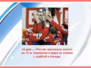 18 мая— Россия завоевала золото на 72-м Чемпионате мира по хоккею с шайбой в